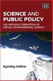 Science and Public Policy : The Virtuous Corruption of Virtual Environmental Science, Kellow, Aynsley J., 1847204708