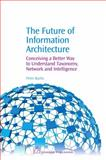 The Future of Information Architecture : A Preface to the New Theory of Taxonomy, Netwrok and Intelligence, Baofu, Peter, 1843344718