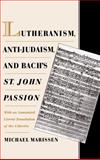 Lutheranism, Anti-Judaism, and Bach's St. John Passion : With an Annotated Literal Translation of the Libretto, Marissen, Michael, 019511471X
