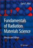 Fundamentals of Radiation Materials Science : Metals and Alloys, Was, Gary Steven, 3540494715