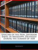 Speeches of the Hon Jefferson Davis, of Mississippi, Delivered During the Summer Of 1858, Anonymous, 1145874711