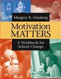 Motivation Matters : A Workbook for School Change, Ginsberg, Margery B., 0787964719