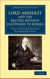 Lord Amherst and the British Advance Eastwards to Burma, Ritchie, Anne Thackeray and Evans, Richardson, 1108044727