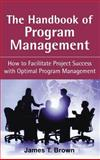 The Handbook of Program Management : How to Facilitate Project Success with Optimal Program Management, Brown, James T., 0071494723