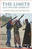 The Limits of U. S. Military Capability : Lessons from Vietnam and Iraq, Lebovic, James H., 0801894727