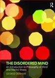 The Disordered Mind : An Introduction to Philosophy of Mind and Mental Illness, Graham, George, 0415774721