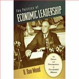 The Politics of Economic Leadership : The Causes and Consequences of Presidential Rhetoric, Wood, B. Dan, 0691134723