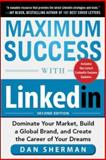 Maximum Success with Linkedin : Dominate Your Market, Build a Global Brand, and Create the Career of Your Dreams, Sherman, Dan, 0071834729