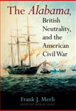 The Alabama, British Neutrality, and the American Civil War, Merli, Frank J. and Fahey, David M., 0253344735