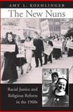The New Nuns : Racial Justice and Religious Reform in The 1960s, Koehlinger, Amy L., 0674024737