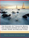The Elegies of Tibullus : Being the Consolations of a Roman Lover, Done in English Verse, Tibullus and Tibullus, 1145494730