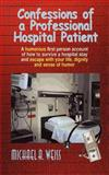 Confessions of a Professional Hospital Patient : A Humorous First Person Account of How to Survive a Hospital Stay and Escape with Your Life, Dignity a, Weiss, Michael A., 0759604738