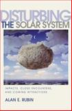 Disturbing the Solar System - Impacts, Close Encounters and Coming Attraction, Rubin, Alan E., 0691074747