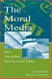 The Moral Media : How Journalists Reason about Ethics, Wilkins, Lee and Coleman, Renita, 0805844740