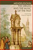 Mendelssohn, the Organ, and the Music of the Past : Constructing Historical Legacies, , 1580464742
