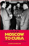 From Moscow to Cuba and Beyond : A Diplomatic Memoir of the Cold War, Sutherland, Jeanne, 1848854749
