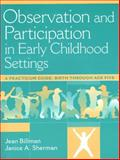 Observation and Participation in Early Childhood Settings : A Practicum Guide, Birth Through Age Five, Billman, Jean B. and Sherman, Janice A., 0205264743