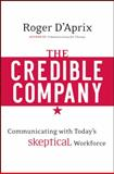 The Credible Company : Communicating with Today's Skeptical Workforce, D'Aprix, Roger and D'Aprix, Roger M., 0470274743