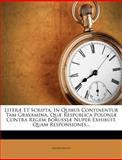 Literæ et Scripta, in Quibus Continentur Tam Gravamina, Quæ Respublica Poloniæ Contra Regem Borussiæ Nuper Exhibuit, Quam Responsiones..., Anonymous, 1274454743