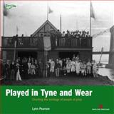 Played on Tyne and Wear : Charting the Heritage of Two Cities at Play, Pearson, Lynn, 1905624743