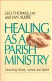 Healing as a Parish Ministry : Mending Body, Mind and Spirit, Thomas, Leo and Alkire, Jan, 0877934746