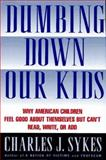 Dumbing Down Our Kids : Why American Children Feel Good about Themselves but Can't Read, Write, or Add, Sykes, Charles J., 0312134746