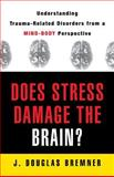 Does Stress Damage the Brain? : Understanding Trauma Related Disorders from a Mind-Body Perspective, Bremner, J. Douglas, 0393704742