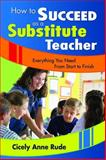 How to Succeed as a Substitute Teacher : Everything You Need from Start to Finish, Rude, Cicely Anne, 1412944740