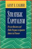 Strategic Capitalism : Private Business and Public Purpose in Japanese Industrial Finance, Calder, Kent E., 0691044759