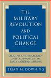 The Military Revolution and Political Change - Origins of Democracy and Autocracy in Early Modern Europe, Downing, Brian M., 0691024758