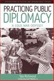 Practicing Public Diplomacy : A Cold War Odyssey, Richmond, Yale, 1845454758
