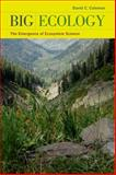Big Ecology : The Emergence of Ecosystem Science, Coleman, David C., 0520264754