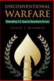 Unconventional Warfare : Rebuilding U. S. Special Operations Forces, Marquis, Susan L., 0815754752