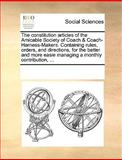 The Constitution Articles of the Amicable Society of Coach and Coach-Harness-Makers Containing Rules, Orders, and Directions, for the Better and More E, See Notes Multiple Contributors, 1170214754