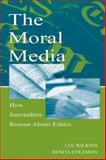 The Moral Media : How Journalists Reason about Ethics, Wilkins, Lee and Coleman, Renita, 0805844759