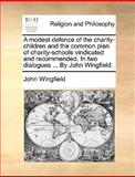 A Modest Defence of the Charity-Children and the Common Plan of Charity-Schools Vindicated and Recommended in Two Dialogues by John Wingfield, John Wingfield, 1140924761
