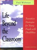 Life Beyond the Classroom : Transition Strategies for Young People with Disabilities, Wehman, Paul, 1557664765