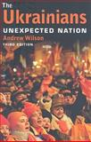 The Ukrainians : Unexpected Nation, Wilson, Andrew, 0300154763