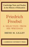Friedrich Fröebel : A Selection from His Writings, Fröbel, Friedrich and Lilley, Irene M., 0521134765