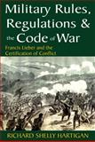Military Rules, Regulations and the Code of War : Francis Lieber and the Certification of Conflict, Lieber, Francis and Hartigan, Richard Shelly, 1412814766