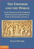 The Emperor and the World : Exotic Elements in the Imagining of Middle Byzantine Imperial Power, Ninth to Thirteenth Centuries C. E., Walker, Alicia, 1107004772