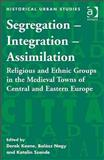 Segregation Integration and Assimilation : Religious and Ethnic Groups in the Medieval Towns of Central and Eastern Europe, Keene, Derek and Nagy, Balaz, 0754664775