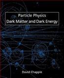 Particle Physics, Dark Matter and Dark Energy, David Chapple, 1845494776