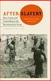 After Slavery : Race, Labor, and Citizenship in the Reconstruction South, , 0813044774