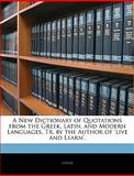 A New Dictionary of Quotations from the Greek, Latin, and Modern Languages, Tr by the Author of 'Live and Learn', Greek, 1145904777