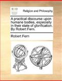 A Practical Discourse upon Humane Bodies, Especially in Their State of Glorification by Robert Fern, Robert Fern, 1170584772