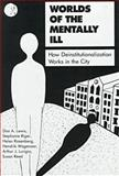 Worlds of the Mentally Ill : How Deinstitutionalization Works in the City, Lewis, Dan A. and Riger, Stephanie, 0809314770
