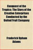 Conquest of the Tropics; the Story of the Creative Enterprises Conducted by the United Fruit Company, Adams, Frederick Upham, 1152514776