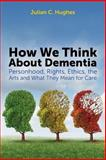 How We Think about Dementia : Personhood, Rights, Ethics, the Arts and What They Mean for Care, Hughes, Julian C., 1849054770