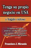 Tenga Su Propio Negocio en USA y Hágalo Exitoso, Francisco Miranda, 1468044788